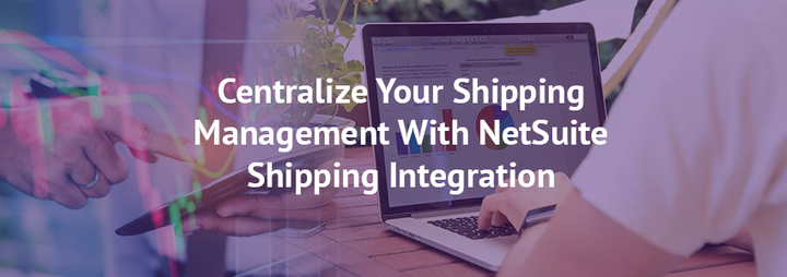Centralize Your Shipping Management With NetSuite Shipping Integration