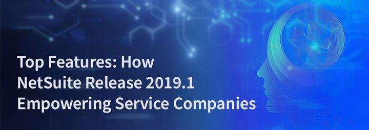 Top Features: How NetSuite Release 2019.1 Empowering Service Companies