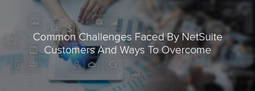 Common Challenges Faced By NetSuite Customers And Ways To Overcome