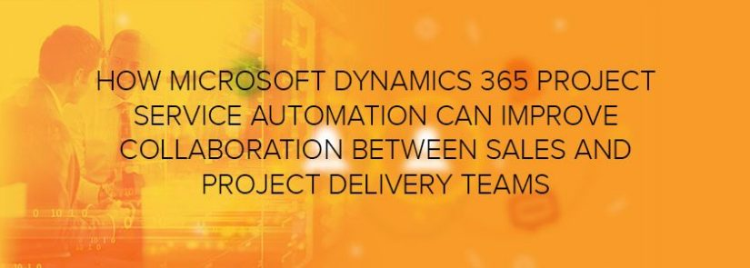 How Microsoft Dynamics 365 Project Service Automation Can Improve Collaboration between Sales and Project Delivery Teams