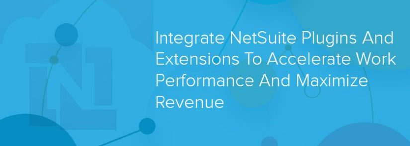 Integrate NetSuite Plugins And Extensions To Accelerate Work Performance And Maximize Revenue