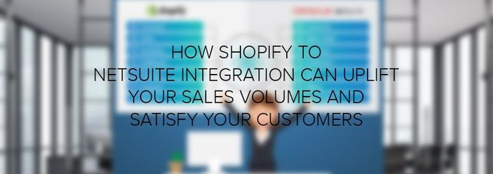 How Shopify To NetSuite Integration Can Uplift Your Sales Volumes And Satisfy Your Customers