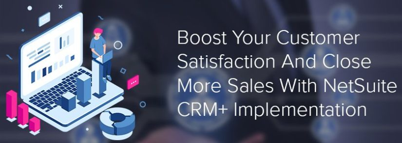 Boost Your Customer Satisfaction And Close More Sales With NetSuite CRM+ Implementation