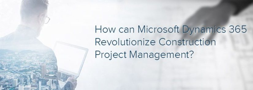 How can Microsoft Dynamics 365 Revolutionize Construction Project Management?