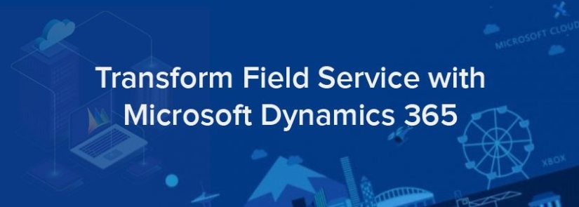 Transform field service with Microsoft Dynamics 365