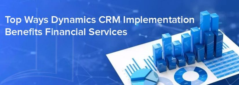 Top Ways Dynamics CRM Implementation Benefits Financial Services
