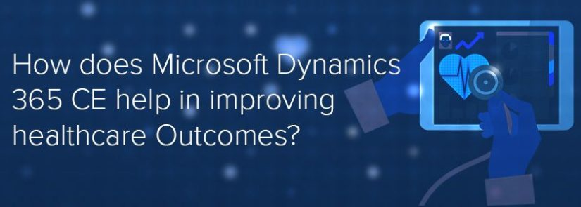 How Does Microsoft Dynamics 365 CE Help In Improving Healthcare Outcomes?
