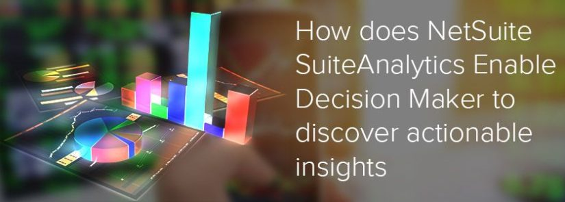 How does NetSuite SuiteAnalytics Enable Decision Maker to Discover Actionable Insights
