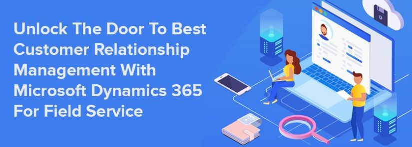 Unlock The Door To Best Customer Relationship Management With Microsoft Dynamics 365 For Field Service
