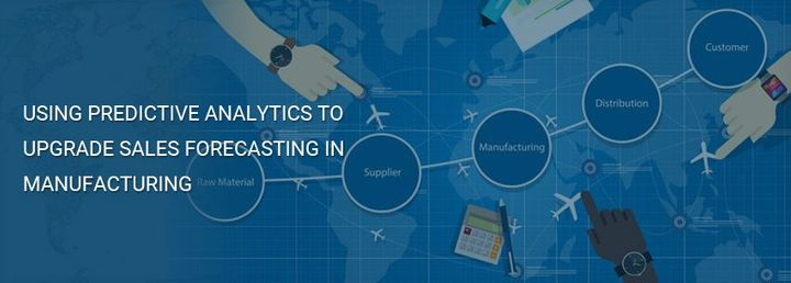 Using Predictive Analytics To Upgrade Sales Forecasting In Manufacturing