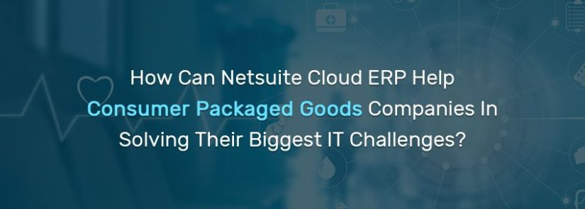 How Can Netsuite Cloud ERP Help Consumer Packaged Goods Companies In Solving Their Biggest IT Challenges?